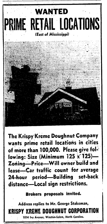 "Newspaper ad reading: ""Wanted: Prime Retail Locations (East of Mississippi). The Krispy Kreme Doughnut Company wants prime retail location in cities of more than 100,000. Please give following: Size (Minimum 125 x 125)—Zoning—Price—Will owner build and lease—Car traffic count for average 24-hour period—Building set-back distance—Local sign restrictions. Brokers proposals invited. Address replies to Mr. George Stakeman, Krispy Kreme Doughnut Corporation, 1814 Ivy Avenue, Winston-Salem, North Carolina."